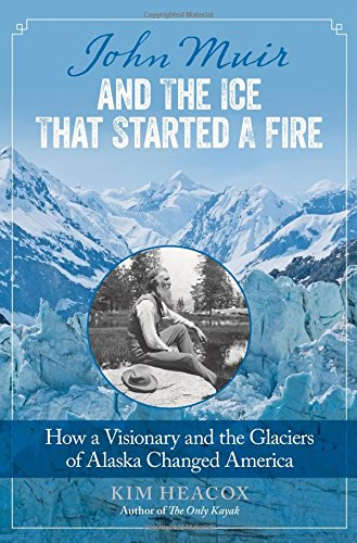 Download John Muir and the Ice That Started a Fire: How a Visionary and the Glaciers of Alaska Changed America 0762792426