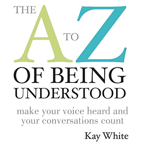 The A to Z of Being Understood     Make Your Voice Heard and Your Conversations Count              By:                                                                                                                                 Kay White                               Narrated by:                                                                                                                                 Kay White                      Length: 3 hrs and 59 mins     1 rating     Overall 5.0