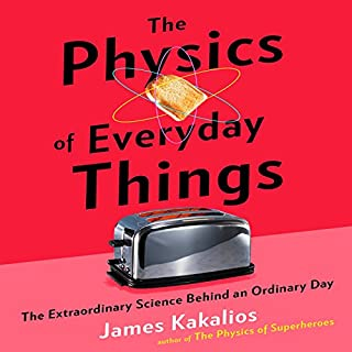 The Physics of Everyday Things     The Extraordinary Science Behind an Ordinary Day              By:                                                                                                                                 James Kakalios                               Narrated by:                                                                                                                                 Jonathan Todd Ross                      Length: 5 hrs     102 ratings     Overall 4.2