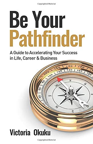 Be Your Pathfinder: A Guide to Accelerating Your Success in Life, Career & Business