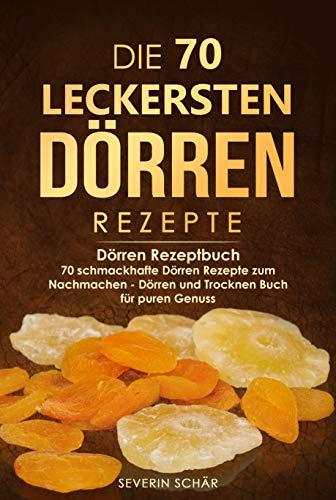 Die 70 leckersten Dörren Rezepte : Dörren Rezeptbuch - 70 schmackhafte Dörren Rezepte zum Nachmachen - Dörren und Trocknen Buch für puren Genuss
