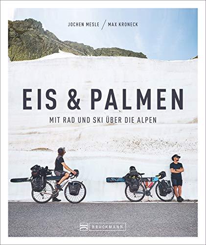 Eis & Palmen. Mit Rad und Ski über die Alpen. Von Süddeutschland nach Nizza. Das Buch zum mehrfach ausgezeichneten Kult-Bergfilm. 42 Tage, 1.800 km, 35.000 Höhenmeter.