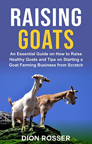 Raising Goats: An Essential Guide on How to Raise Healthy Goats and Tips on Starting a Goat Farming Business from Scratch (Raising Livestock Book 7)