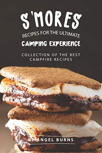 S'mores Recipes for The Ultimate Camping Experience: Collection of The Best Campfire Recipes