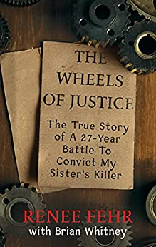 [Renee Fehr, Brian Whitney]のTHE WHEELS OF JUSTICE: The True Story Of A 27-Year Battle To Convict My Sister's Killer (English Edition)