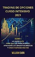 Trading De Opciones Curso Intensivo 2021 volúmen 1: La Mejor Guía Para Que Los Principiantes Aprendan Los Conceptos Básicos y Creen Ingresos Pasivos