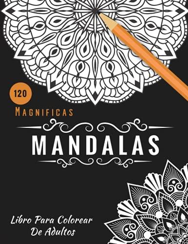 120 Magnificas Mandalas: Un Libro para Colorear para Adultos para Aliviar el Estrés, Relajación, Meditación y Felicidad con 120 Mandalas Hermosos y Únicos. (Mandalas para el artista inspirado)