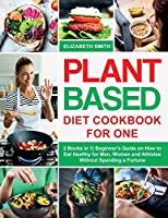 Plant Based Diet Cookbook for One: 2 Books in 1- Beginner's Guide on How to Eat Healthy for Men, Women and Athletes Without Spending a Fortune (The Smith's Meal Plan Cookbook)