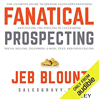 Fanatical Prospecting     The Ultimate Guide for Starting Sales Conversations and Filling the Pipeline by Leveraging Social Selling, Telephone, E-Mail, and Cold Calling              By:                                                                                                                                 Jeb Blount                               Narrated by:                                                                                                                                 Jeb Blount,                                                                                        Jeremy Arthur                      Length: 8 hrs and 21 mins     3,827 ratings     Overall 4.7