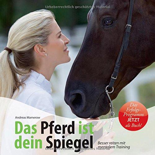 Das Pferd ist dein Spiegel: Besser reiten mit mentalem Training