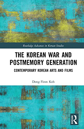The Korean War and Postmemory Generation: Contemporary Korean Arts and Films (Routledge Advances in Korean Studies) (English Edition)