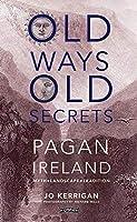 Old Ways, Old Secrets: Pagan Ireland: Myth, Landscape, Tradition