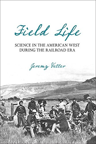 Field Life: Science in the American West during the Railroad Era by Jeremy Vetter