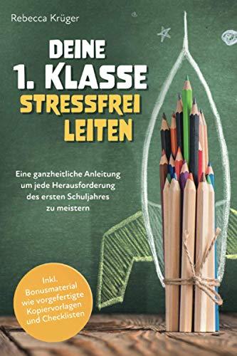 Deine 1.Klasse stressfrei leiten: Eine ganzheitliche Anleitung um jede Herausforderung des ersten Schuljahres zu meistern inkl. Bonusmaterial wie vorgefertigte Kopiervorlagen und Checklisten