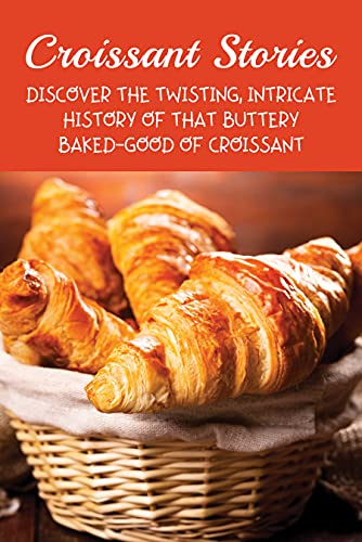 Croissant Stories: Discover The Twisting, Intricate History Of That Buttery Baked-Good Of Croissant: Mythology Of Croissant (English Edition)