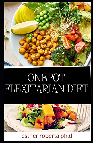 ONEPOT FLEXITARIAN DIET: Comprehensive Guide in Living The Vegetarian Way Losing Weight Managing Diabetes Type 2 Staying Healthy And Preserving Yourself With Amazing Recipes Included