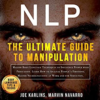 NLP: The Ultimate Guide to Manipulation     Master Body Langage Techniques to Influence People with Persuasion. Learn How to Analyze People's Emotions, Master Neurolinguistic at Work and for Seduction              By:                                                                                                                                 Joe Karlins,                                                                                        Marvin Navarro                               Narrated by:                                                                                                                                 Heath Douglass                      Length: 3 hrs and 7 mins     15 ratings     Overall 5.0