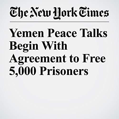 Yemen Peace Talks Begin With Agreement to Free 5,000 Prisoners audiobook cover art