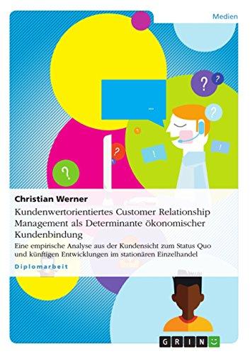 Kundenwertorientiertes Customer Relationship Management  als Determinante ökonomischer Kundenbindung: Eine empirische Analyse aus der Kundensicht zum Status ... Entwicklungen im stationären Einzelhandel