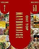 Oh! Top 50 Mayonnaise Recipes Volume 2: A Mayonnaise Cookbook Everyone Loves!