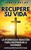 Recupere su vida: La Poderosa Oración para Desterrar a Satanás (Libros de Guerra Espiritual Cristiana / Armadura Poderosa contra Demonios)
