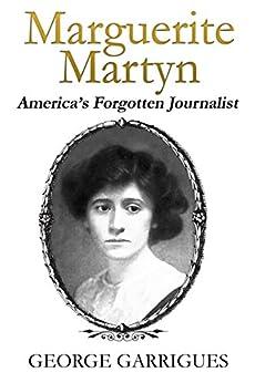 Marguerite Martyn: America's Forgotten Journalist by [George Garrigues, Marguerite Martyn]