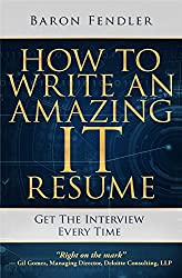 How to Write an Amazing IT Resume: Get the Interview Every Time Kindle Edition