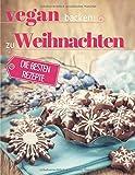 Vegan backen zu Weihnachten: Plätzchen, Torten & Konfekt für die...