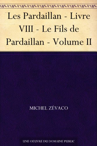 Les Pardaillan - Livre VIII - Le Fils de Pardaillan - Volume II (French Edition)