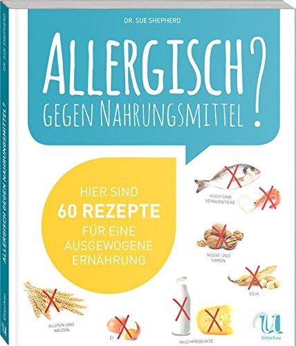 Allergisch gegen Nahrungsmittel? Hier sind 60 Rezepte für eine ausgewogene Ernährung (ohne Gluten, Weizen, Milchprodukte, Ei, Nüsse, Samen, Fische, Meeresfrüchte und Soja)