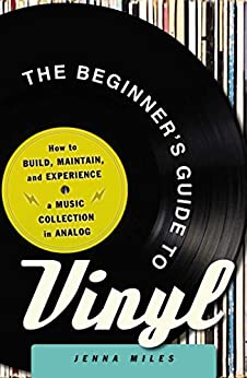 The Beginner's Guide to Vinyl: How to Build, Maintain, and Experience a Music Collection in Analog by [Jenna Miles]