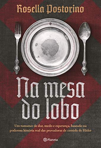 Na mesa do lobo: Um romance de dor, medo e esperança, baseado na poderosa história real das provadoras de comida de Hitler
