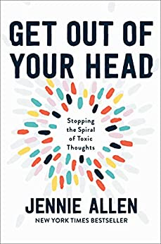 Get Out of Your Head: Stopping the Spiral of Toxic Thoughts by [Jennie Allen]