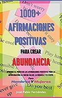 1000+ Afirmaciones Positivas Para Crear Abundancia: Aprende El Poder De Las Afirmaciones Positivas Para La Autocuración, La Buena Salud, La Riqueza Y El Éxito. Para Hombres Y Mujeres