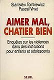 Aimer mal, châtier bien - Enquêtes sur les violences dans les institutions pour les enfants et adolecents