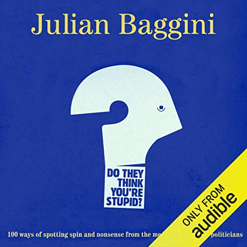Do They Think You're Stupid?     100 Ways of Spotting Spin and Nonsense from the Media, Pundits and Politicians              By:                                                                                                                                 Julian Baggini                               Narrated by:                                                                                                                                 Rupert Holliday-Evans                      Length: 7 hrs and 46 mins     8 ratings     Overall 4.3