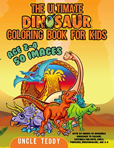 The Ultimate Dinosaur Coloring Book For Kids: With 50 Images Of Adorable Dinosaur To Colour. Suitable For Boys, Girls, Toddlers, Preschoolers, Age 2-4