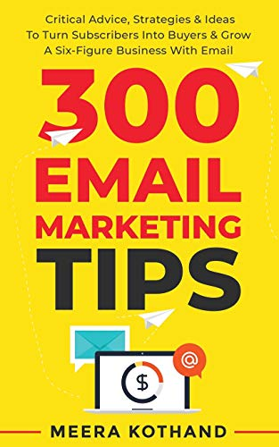 300 Email Marketing Tips: Critical Advice And Strategy To Turn Subscribers Into Buyers & Grow A Six-Figure Business With Email