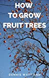 HOW TO GROW FRUIT TREES: The Complete Guide To Growing Fruit Trees In Your Home Garden Or Environment (English Edition)