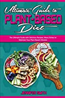 Ultimate Guide To Plant Based Diet: The Ultimate Guide with Delicious Recipes; Many Dishes to Maintain Your Plant Based Lifestyle