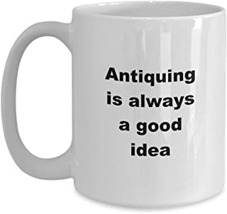 Coffee mug for antiquer gift for antiquer mug gift for her coffee cup antiquing is always a good idea antiquing mug antiquing gift