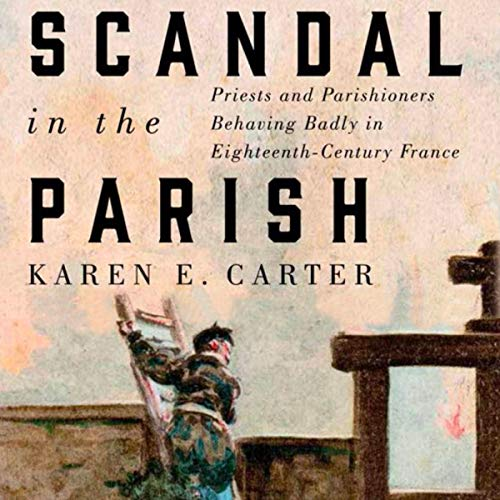 Scandal in the Parish: Priests and Parishioners Behaving Badly in Eighteenth-Century France cover art
