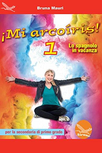 ¡Mi arcoíris! Lo spagnolo in vacanza. Per la Scuola media [Lingua spagnola]: 1