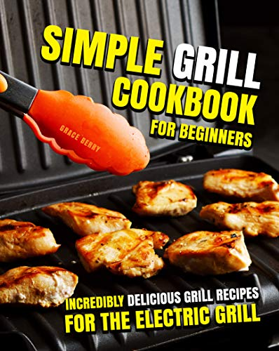 Simple Grill Cookbook for Beginners : Incredibly Delicious Grill Recipes for The Electric Grill (English Edition)
