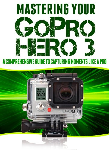 Mastering Your GoPro Hero 3: A Comprehensive Guide to Capturing Life's Moments Like A Pro (English Edition)