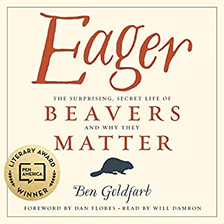 Eager: The Surprising, Secret Life of Beavers and Why They Matter                   By:                                                                                                                                 Ben Goldfarb                               Narrated by:                                                                                                                                 Will Damron                      Length: 11 hrs and 24 mins     249 ratings     Overall 4.6