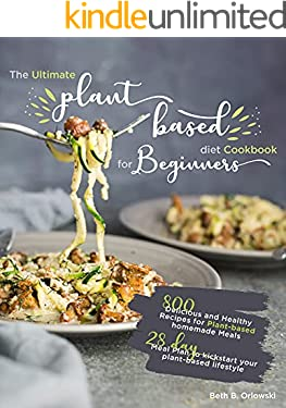 The Ultimate Plant-Based Diet Cookbook for Beginners: 800 Delicious and Healthy Recipes for Plant-based homemade Meals|With 28-day Meal Plan to kickstart your plant-based lifestyle.