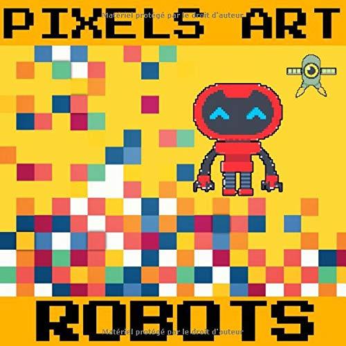 Pixel Art - ROBOTS: cahier de dessins et de coloriages pour enfants - recopie et colorie les modèles