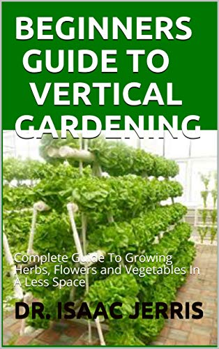 BEGINNERS GUIDE TO VERTICAL GARDENING : Complete Guide To Growing Herbs, Flowers and Vegetables In A Less Space (English Edition)