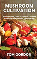 Mushroom Cultivation: A Step-by-Step Guide to Growing Gourmet Mushrooms at Home and Finding Fungi